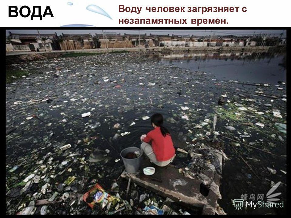 Воду человек загрязняет с незапамятных времен. За многие тысячелетия все свыклись с загрязнением воды, но все же есть что-то кощунственное и противоестественное в том, что человек сбрасывает все нечистоты и грязь в те источники, откуда он берет воду