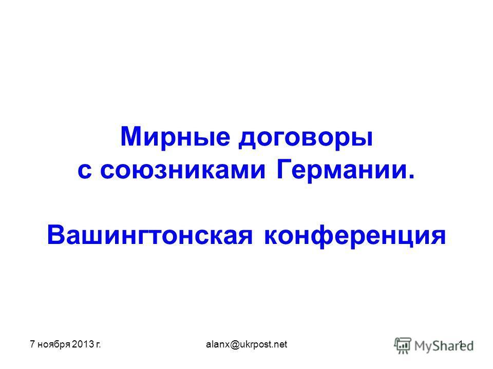 7 ноября 2013 г.alanx@ukrpost.net1 Мирные договоры с союзниками Германии. Вашингтонская конференция