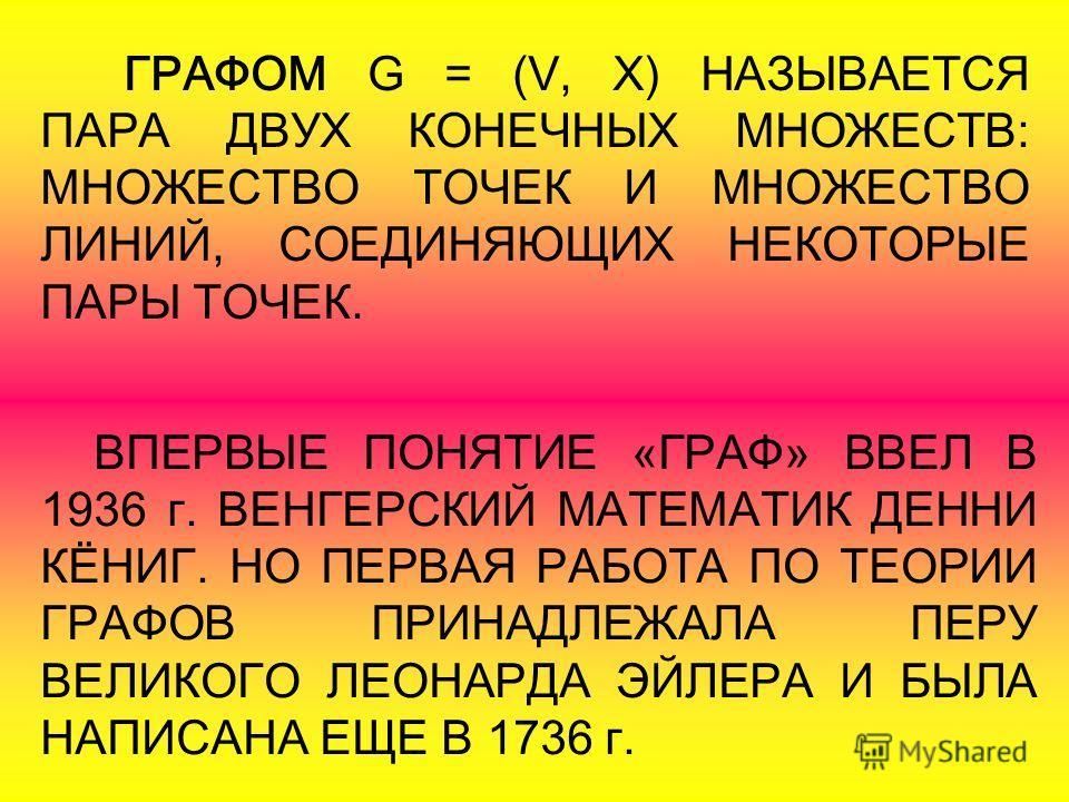 ГРАФОМ G = (V, X) НАЗЫВАЕТСЯ ПАРА ДВУХ КОНЕЧНЫХ МНОЖЕСТВ: МНОЖЕСТВО ТОЧЕК И МНОЖЕСТВО ЛИНИЙ, СОЕДИНЯЮЩИХ НЕКОТОРЫЕ ПАРЫ ТОЧЕК. ВПЕРВЫЕ ПОНЯТИЕ «ГРАФ» ВВЕЛ В 1936 г. ВЕНГЕРСКИЙ МАТЕМАТИК ДЕННИ КЁНИГ. НО ПЕРВАЯ РАБОТА ПО ТЕОРИИ ГРАФОВ ПРИНАДЛЕЖАЛА ПЕРУ