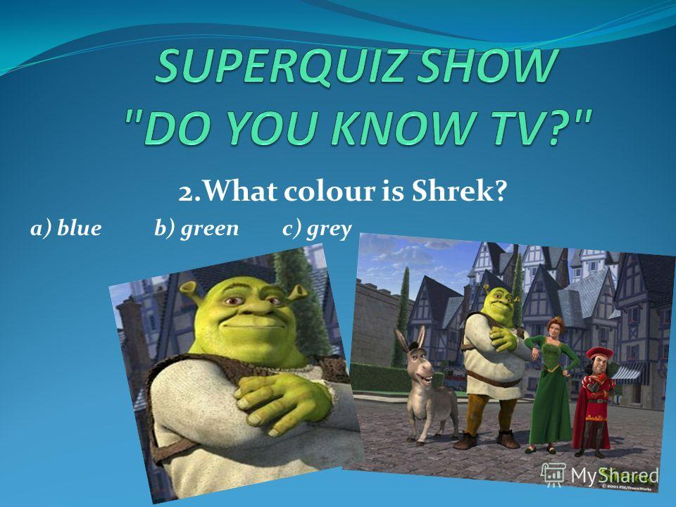 2.What colour is Shrek? a) blue b) green c) grey