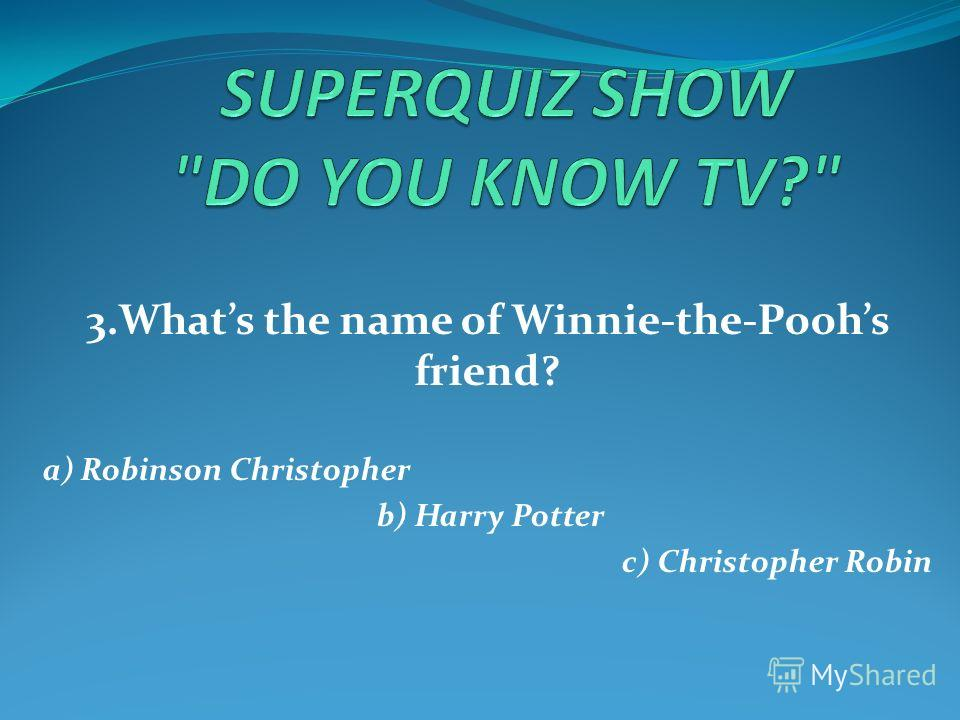 3.Whats the name of Winnie-the-Poohs friend? a) Robinson Christopher b) Harry Potter c) Christopher Robin