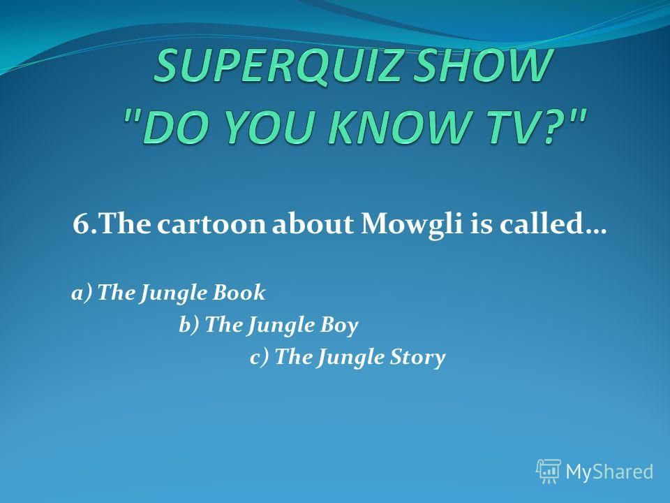 6.The cartoon about Mowgli is called… a) The Jungle Book b) The Jungle Boy c) The Jungle Story
