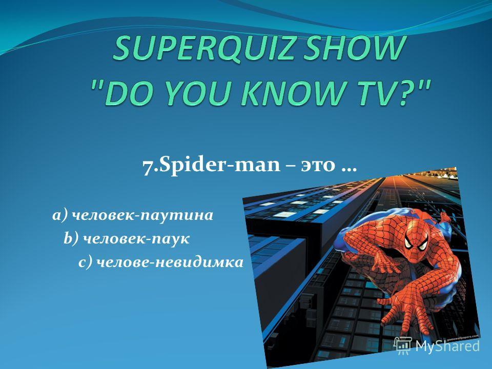 7.Spider-man – это … a) человек-паутина b) человек-паук c) челове-невидимка