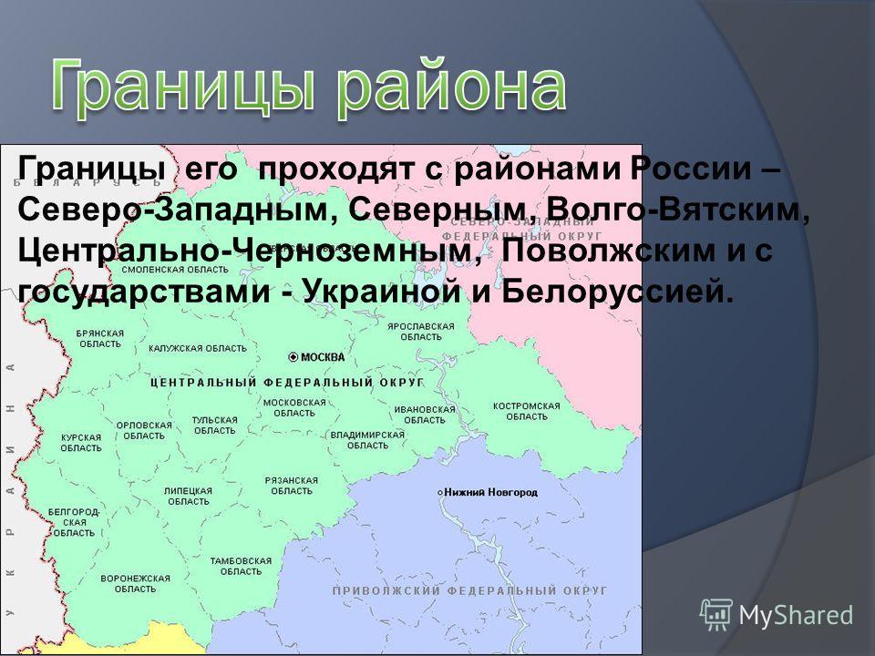 Границы его проходят с районами России – Северо-Западным, Северным, Волго-Вятским, Центрально-Черноземным, Поволжским и с государствами - Украиной и Белоруссией.