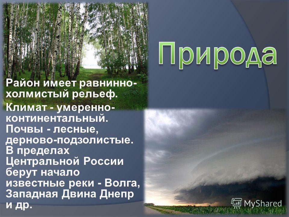 Район имеет равнинно- холмистый рельеф. Климат - умеренно- континентальный. Почвы - лесные, дерново-подзолистые. В пределах Центральной России берут начало известные реки - Волга, Западная Двина Днепр и др.