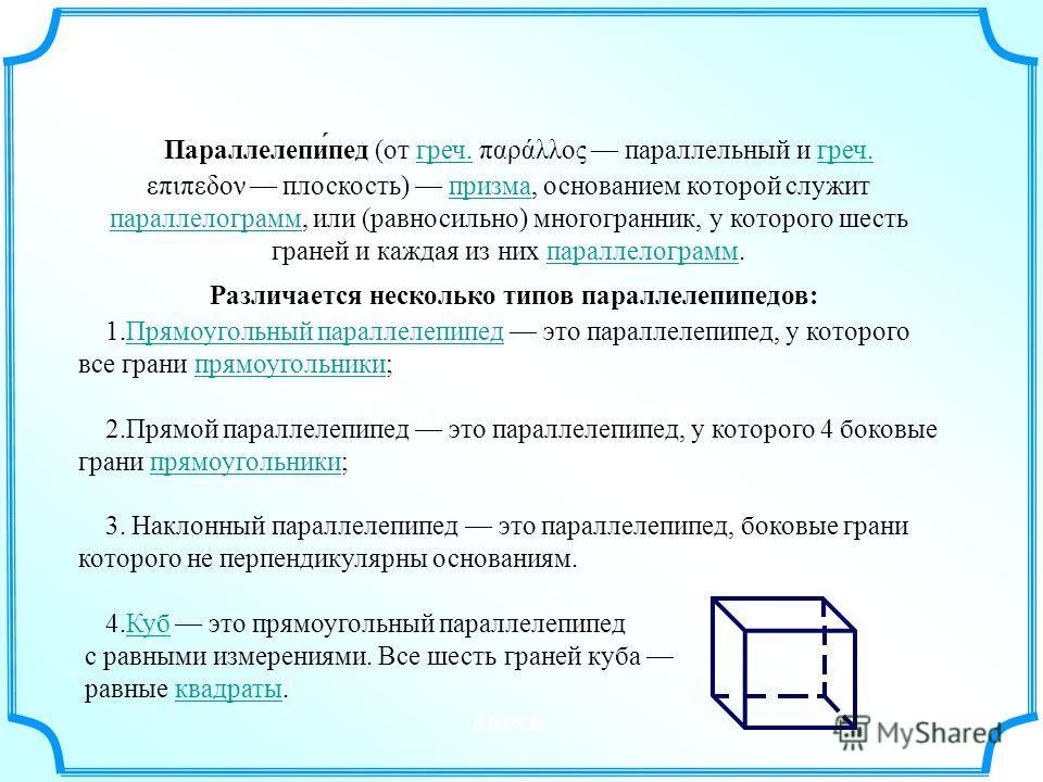 Параллелепи́пед (от греч. παράλλος параллельный и греч. επιπεδον плоскость) призма, основанием которой служит параллелограмм, или (равносильно) многогранник, у которого шесть граней и каждая из них параллелограмм.греч. призма параллелограмм Различает