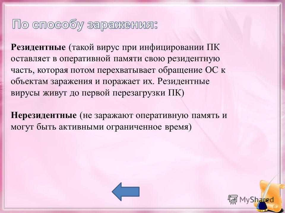 Резидентные (такой вирус при инфицировании ПК оставляет в оперативной памяти свою резидентную часть, которая потом перехватывает обращение ОС к объектам заражения и поражает их. Резидентные вирусы живут до первой перезагрузки ПК) Нерезидентные (не за