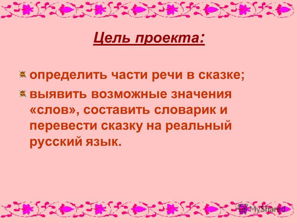 Цель проекта : определить части речи в сказке; выявить возможные значения «слов», составить словарик и перевести сказку на реальный русский язык.
