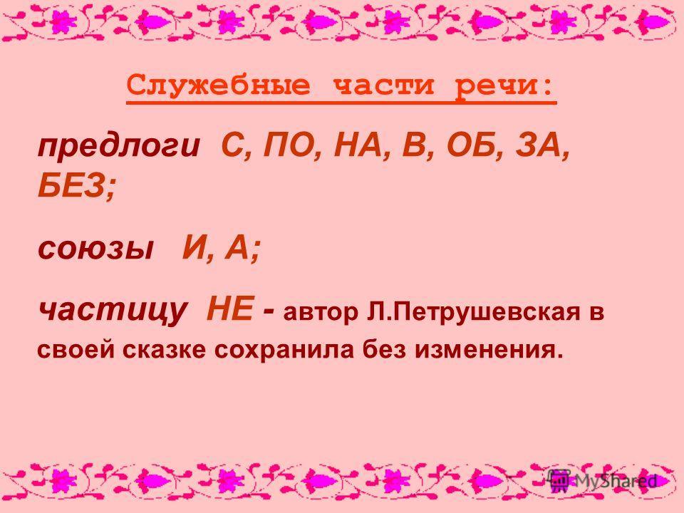 Служебные части речи: предлоги С, ПО, НА, В, ОБ, ЗА, БЕЗ; союзы И, А; частицу НЕ - автор Л.Петрушевская в своей сказке сохранила без изменения.