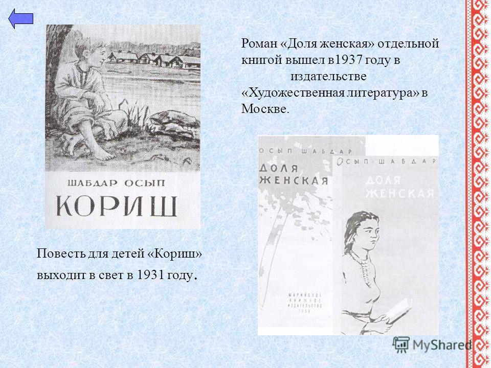 Роман «Доля женская» отдельной книгой вышел в1937 году в издательстве «Художественная литература» в Москве. Повесть для детей «Кориш» выходит в свет в 1931 году.