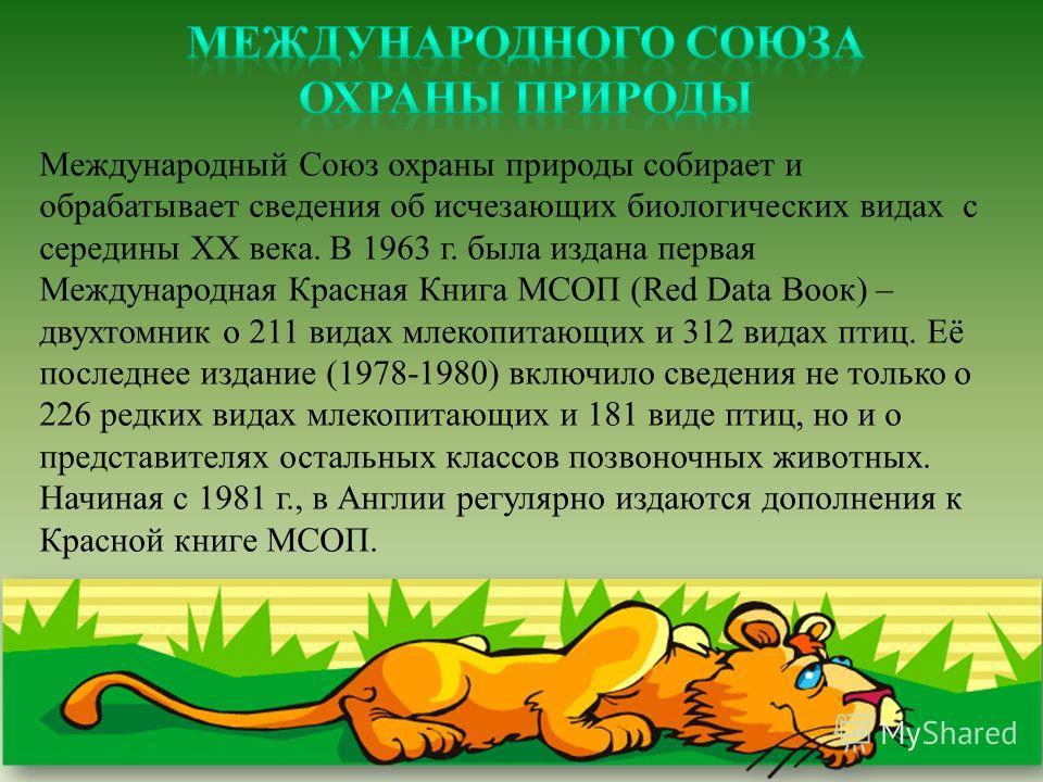 Международный Союз охраны природы собирает и обрабатывает сведения об исчезающих биологических видах с середины XX века. В 1963 г. была издана первая Международная Красная Книга МСОП (Red Data Воок) – двухтомник о 211 видах млекопитающих и 312 видах