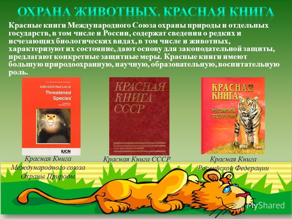 Красные книги Международного Союза охраны природы и отдельных государств, в том числе и России, содержат сведения о редких и исчезающих биологических видах, в том числе и животных, характеризуют их состояние, дают основу для законодательной защиты, п