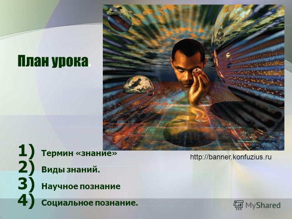 План урока. 1) Термин «знание» 2) Виды знаний. 3) Научное познание 4) Социальное познание. http://banner.konfuzius.ru