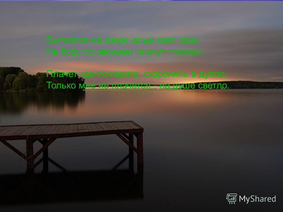 Выткался на озере алый свет зари. На бору со звонами плачут глухари. Плачет где-то иволга, схоронясь в дупло. Только мне не плачется - на душе светло.