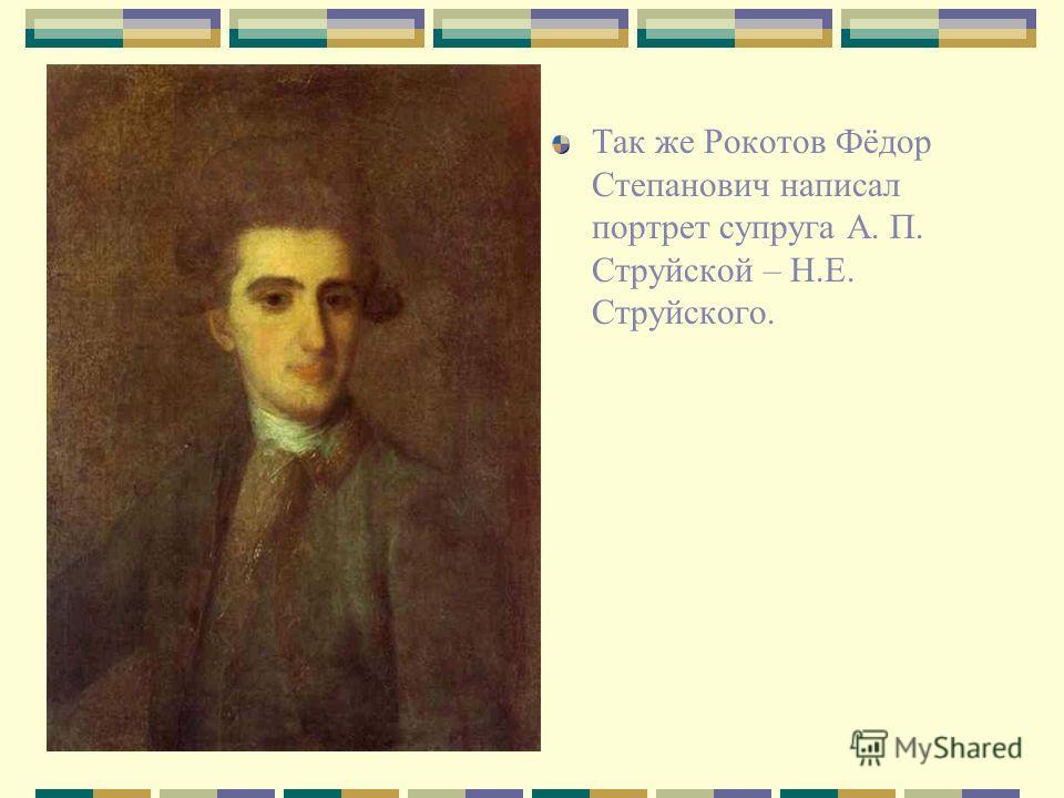Так же Рокотов Фёдор Степанович написал портрет супруга А. П. Струйской – Н.Е. Струйского.