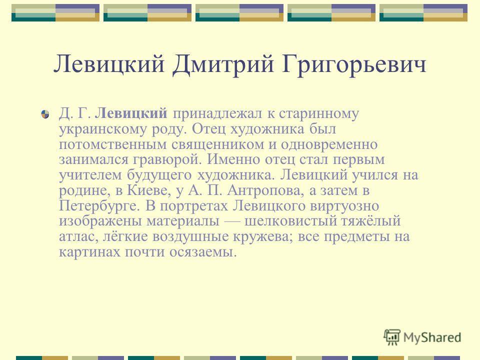 Левицкий Дмитрий Григорьевич Д. Г. Левицкий принадлежал к старинному украинскому роду. Отец художника был потомственным священником и одновременно занимался гравюрой. Именно отец стал первым учителем будущего художника. Левицкий учился на родине, в К