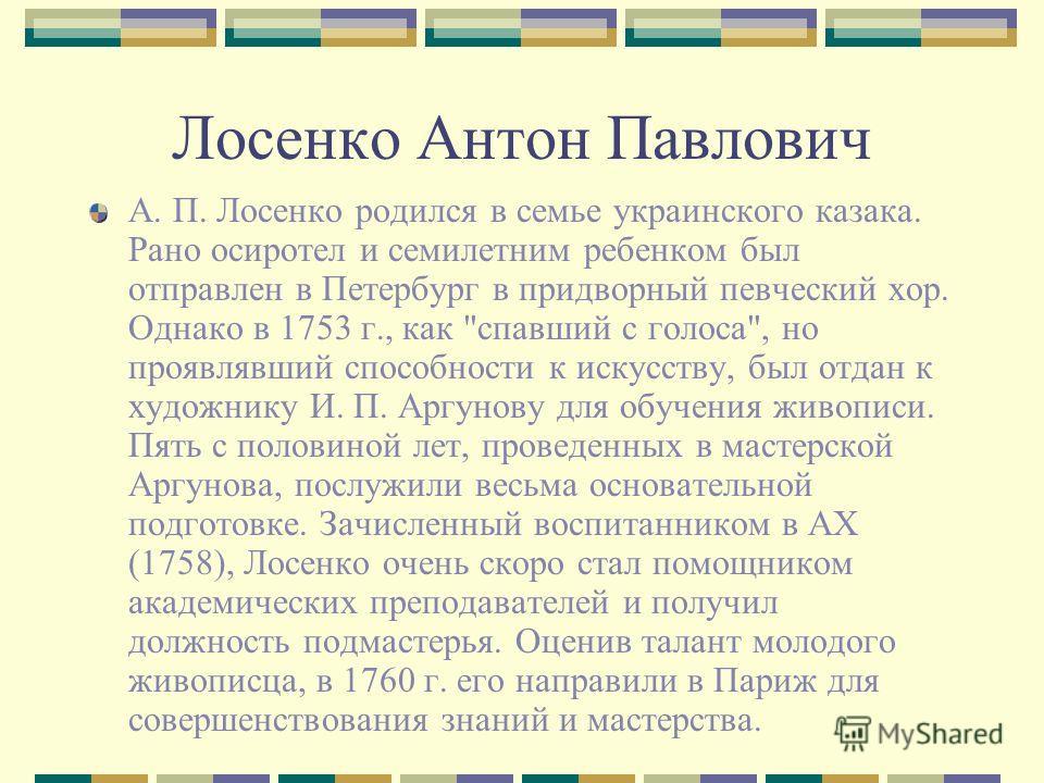 Лосенко Антон Павлович А. П. Лосенко родился в семье украинского казака. Рано осиротел и семилетним ребенком был отправлен в Петербург в придворный певческий хор. Однако в 1753 г., как
