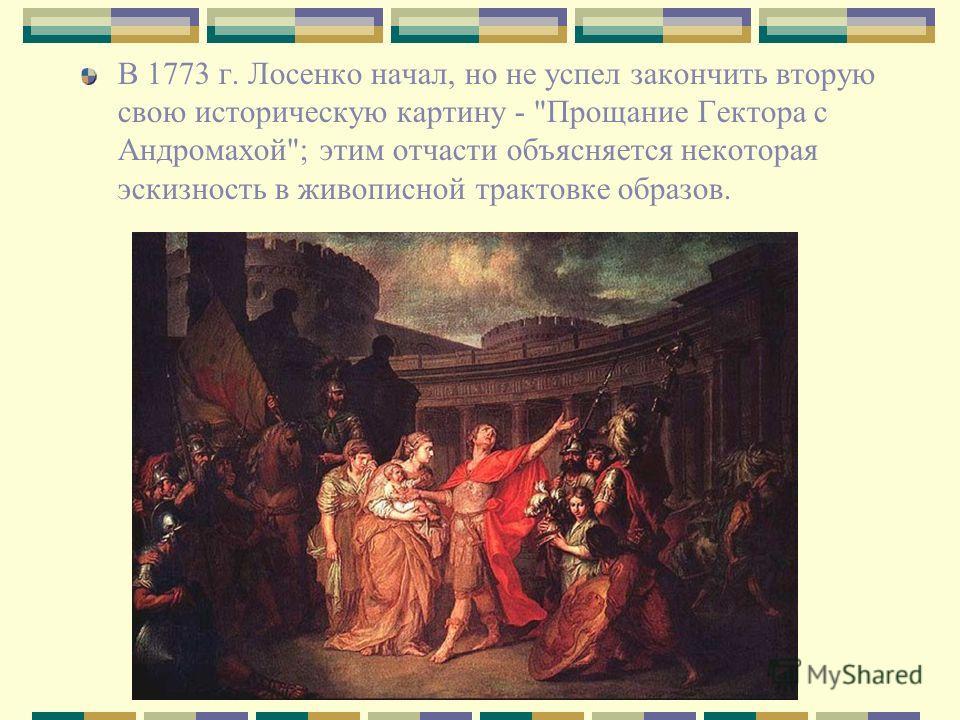 В 1773 г. Лосенко начал, но не успел закончить вторую свою историческую картину - Прощание Гектора с Андромахой; этим отчасти объясняется некоторая эскизность в живописной трактовке образов.