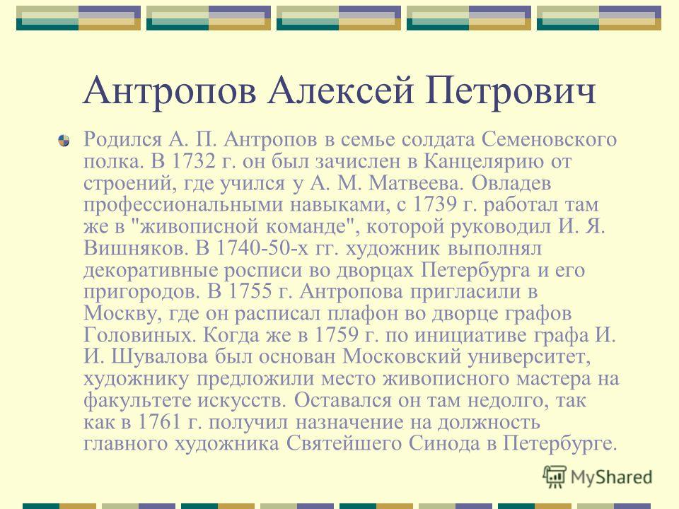 Антропов Алексей Петрович Родился А. П. Антропов в семье солдата Семеновского полка. В 1732 г. он был зачислен в Канцелярию от строений, где учился у А. М. Матвеева. Овладев профессиональными навыками, с 1739 г. работал там же в