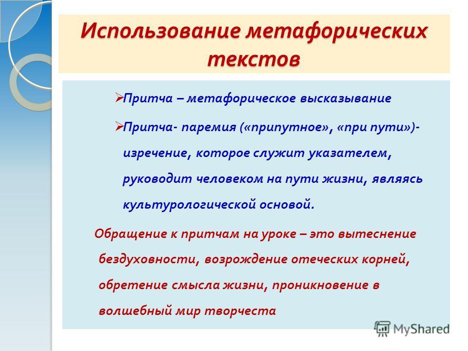 Использование метафорических текстов Притча – метафорическое высказывание Притча - паремия (« припутное », « при пути »)- изречение, которое служит указателем, руководит человеком на пути жизни, являясь культурологической основой. Обращение к притчам