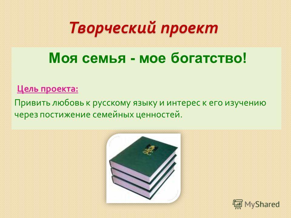 Творческий проект Моя семья - мое богатство! Цель проекта : Привить любовь к русскому языку и интерес к его изучению через постижение семейных ценностей.