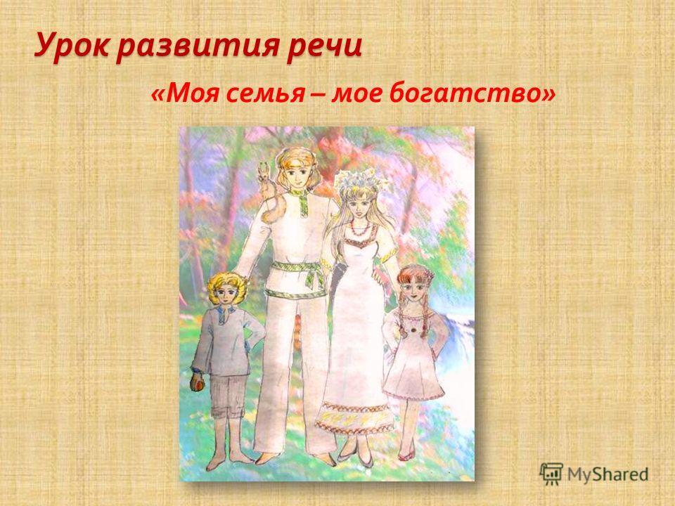 Урок развития речи « Моя семья – мое богатство »
