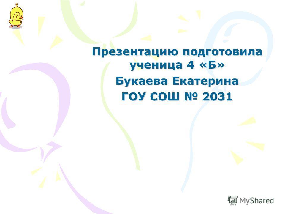 Презентацию подготовила ученица 4 «Б» Букаева Екатерина ГОУ СОШ 2031