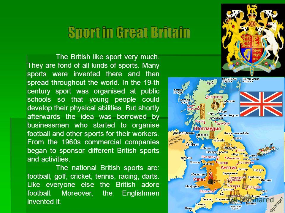The British like sport very much. They are fond of all kinds of sports. Many sports were invented there and then spread throughout the world. In the 19-th century sport was organised at public schools so that young people could develop their physical