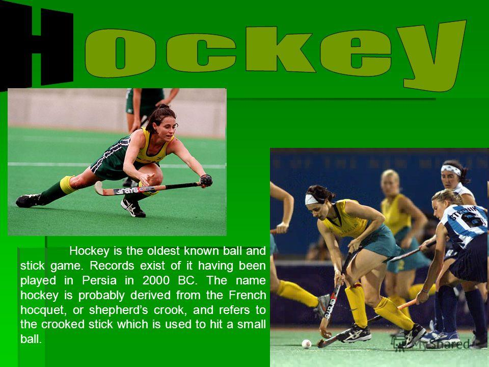 Hockey is the oldest known ball and stick game. Records exist of it having been played in Persia in 2000 BC. The name hockey is probably derived from the French hocquet, or shepherds crook, and refers to the crooked stick which is used to hit a small