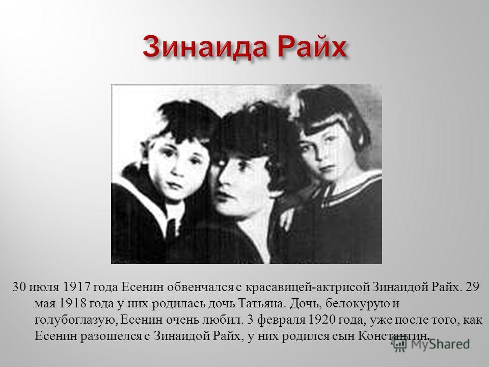 30 июля 1917 года Есенин обвенчался с красавицей - актрисой Зинаидой Райх. 29 мая 1918 года у них родилась дочь Татьяна. Дочь, белокурую и голубоглазую, Есенин очень любил. 3 февраля 1920 года, уже после того, как Есенин разошелся с Зинаидой Райх, у