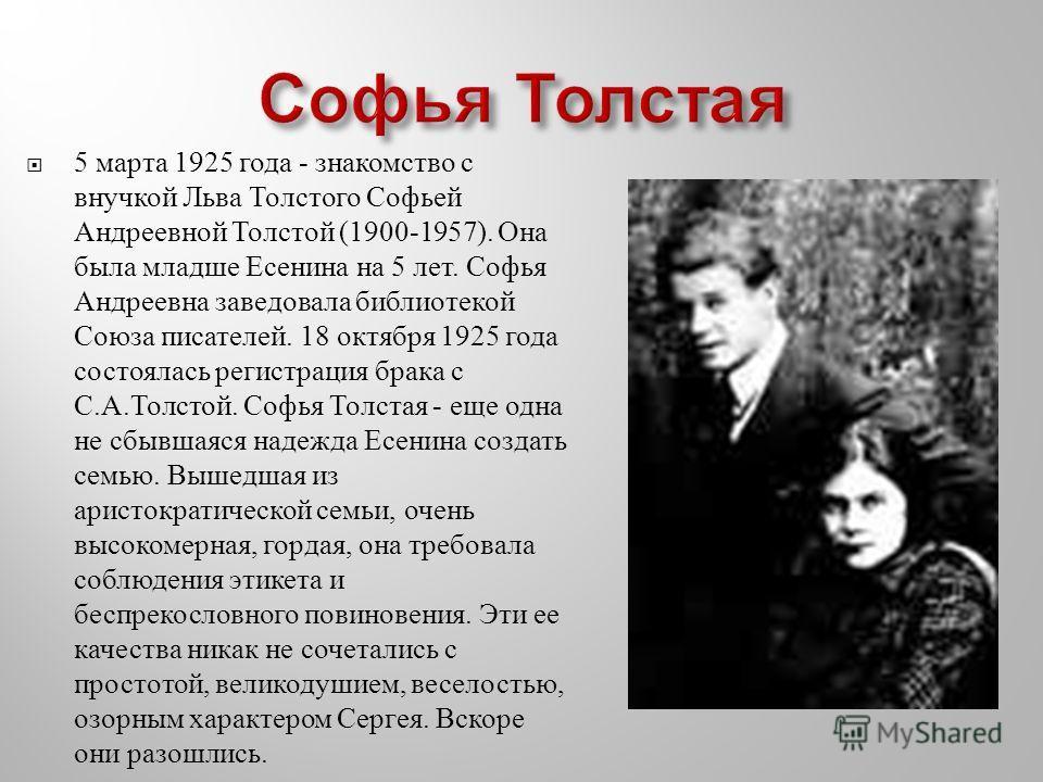 5 марта 1925 года - знакомство с внучкой Льва Толстого Софьей Андреевной Толстой (1900-1957). Она была младше Есенина на 5 лет. Софья Андреевна заведовала библиотекой Союза писателей. 18 октября 1925 года состоялась регистрация брака с С. А. Толстой.