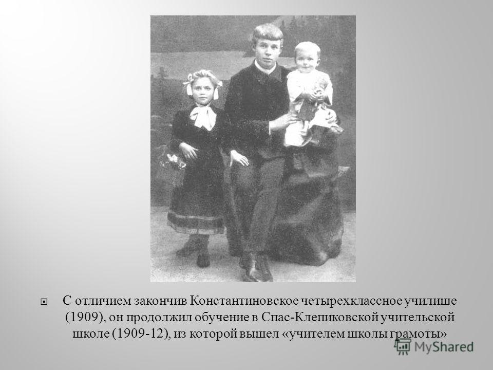 С отличием закончив Константиновское четырехклассное училище (1909), он продолжил обучение в Спас - Клепиковской учительской школе (1909-12), из которой вышел « учителем школы грамоты »