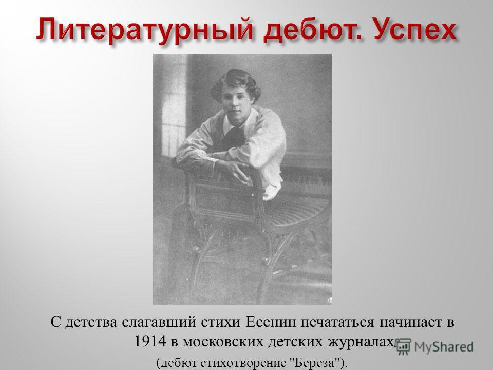С детства слагавший стихи Есенин печататься начинает в 1914 в московских детских журналах ( дебют стихотворение  Береза ).