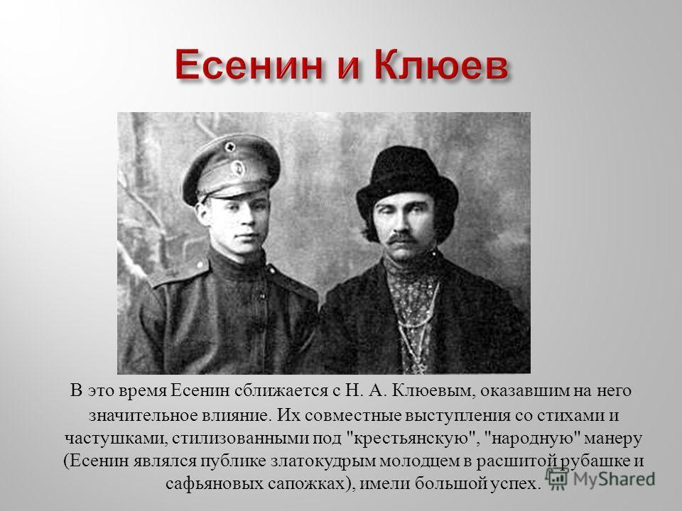 В это время Есенин сближается с Н. А. Клюевым, оказавшим на него значительное влияние. Их совместные выступления со стихами и частушками, стилизованными под