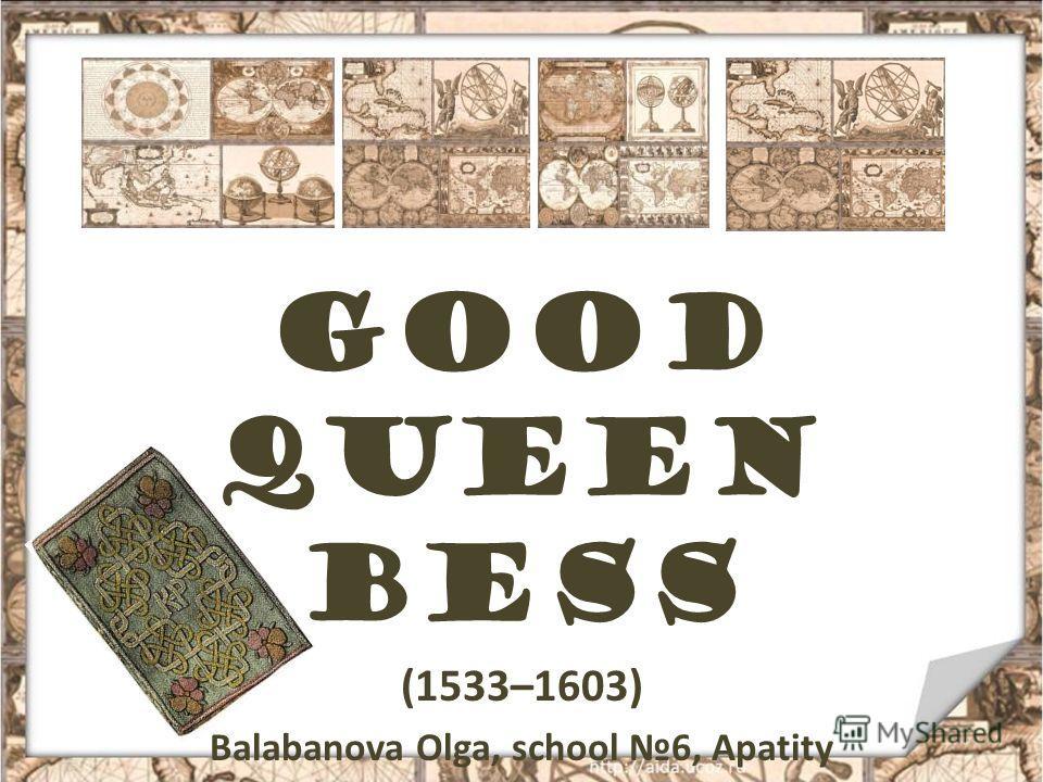 Good Queen Bess (1533–1603) Balabanova Olga, school 6, Apatity