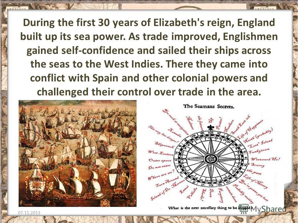 During the first 30 years of Elizabeth's reign, England built up its sea power. As trade improved, Englishmen gained self-confidence and sailed their ships across the seas to the West Indies. There they came into conflict with Spain and other colonia