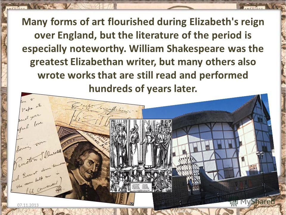 Many forms of art flourished during Elizabeth's reign over England, but the literature of the period is especially noteworthy. William Shakespeare was the greatest Elizabethan writer, but many others also wrote works that are still read and performed