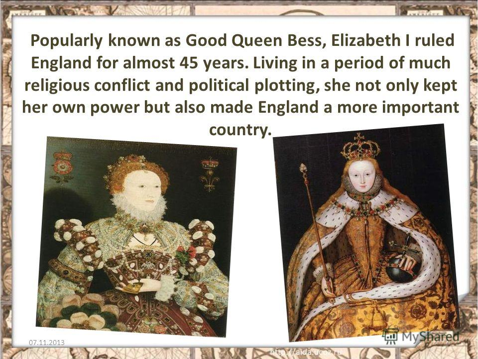 Popularly known as Good Queen Bess, Elizabeth I ruled England for almost 45 years. Living in a period of much religious conflict and political plotting, she not only kept her own power but also made England a more important country. 07.11.20132