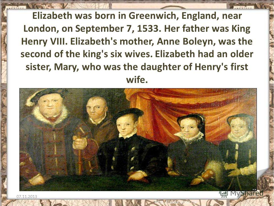 Elizabeth was born in Greenwich, England, near London, on September 7, 1533. Her father was King Henry VIII. Elizabeth's mother, Anne Boleyn, was the second of the king's six wives. Elizabeth had an older sister, Mary, who was the daughter of Henry's