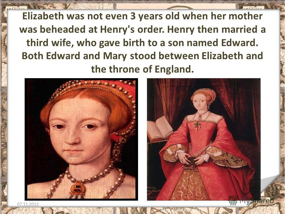 Elizabeth was not even 3 years old when her mother was beheaded at Henry's order. Henry then married a third wife, who gave birth to a son named Edward. Both Edward and Mary stood between Elizabeth and the throne of England. 07.11.20134