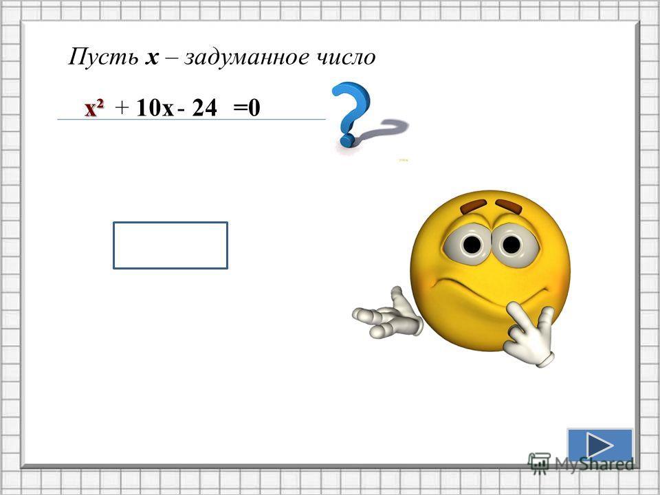 Пусть х – задуманное число aх+b=0 х²+ 10х- 24=0