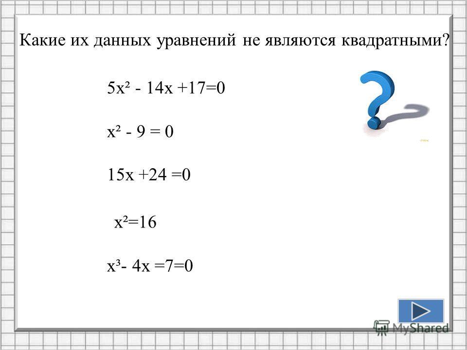 5х² - 14х +17=0 х² - 9 = 0 Какие их данных уравнений не являются квадратными? 15х +24 =0 х³- 4х =7=0 х²=16