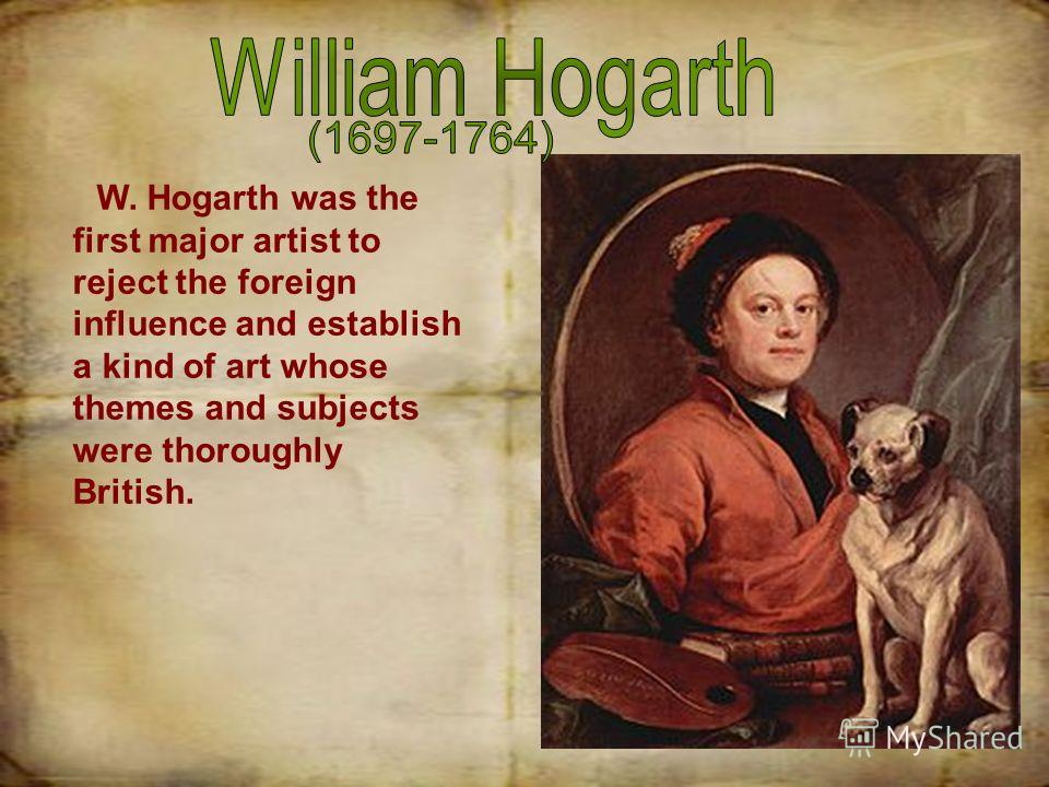 W. Hogarth was the first major artist to reject the foreign influence and establish a kind of art whose themes and subjects were thoroughly British.