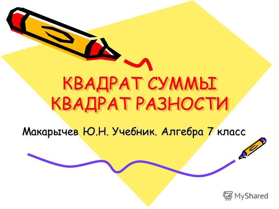 КВАДРАТ СУММЫ КВАДРАТ РАЗНОСТИ Макарычев Ю.Н. Учебник. Алгебра 7 класс