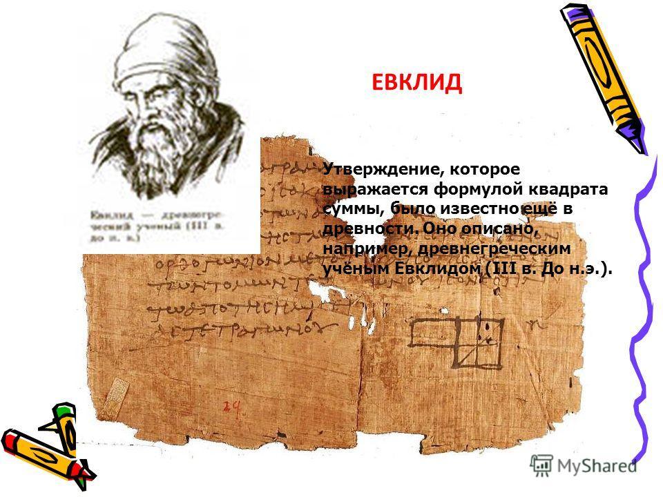 Утверждение, которое выражается формулой квадрата суммы, было известно ещё в древности. Оно описано, например, древнегреческим учёным Евклидом (III в. До н.э.). ЕВКЛИД