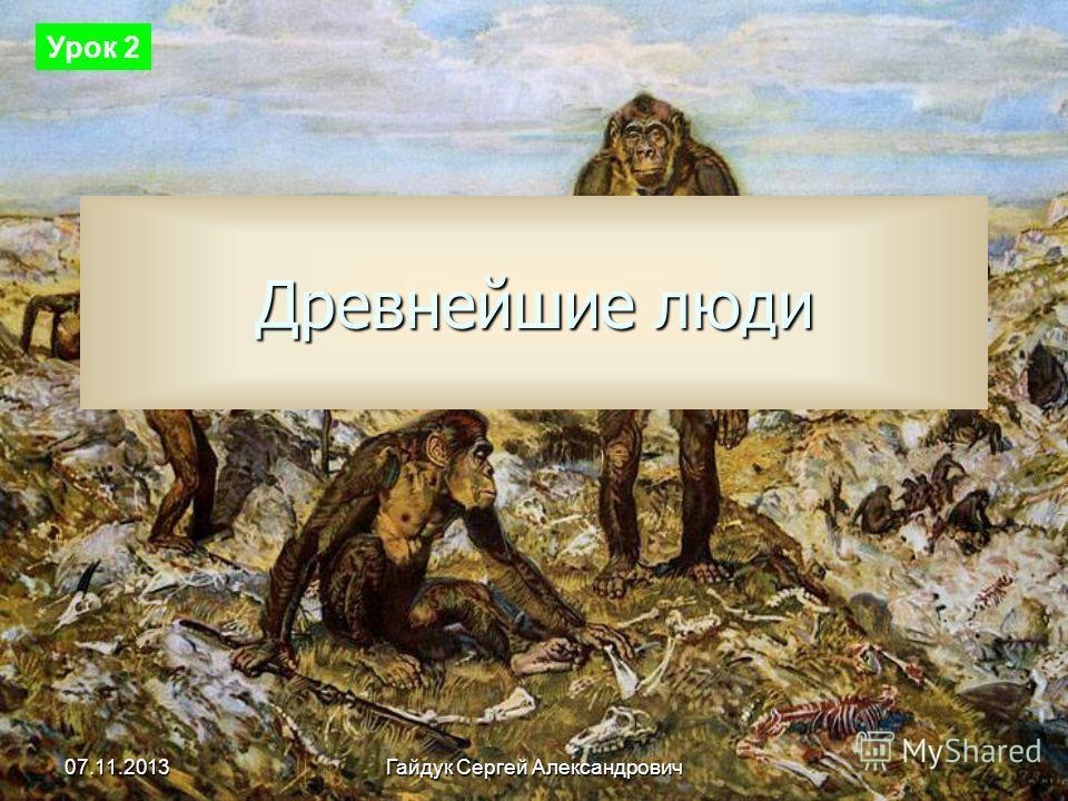 07.11.2013 Гайдук Сергей Александрович Древнейшие люди Урок 2