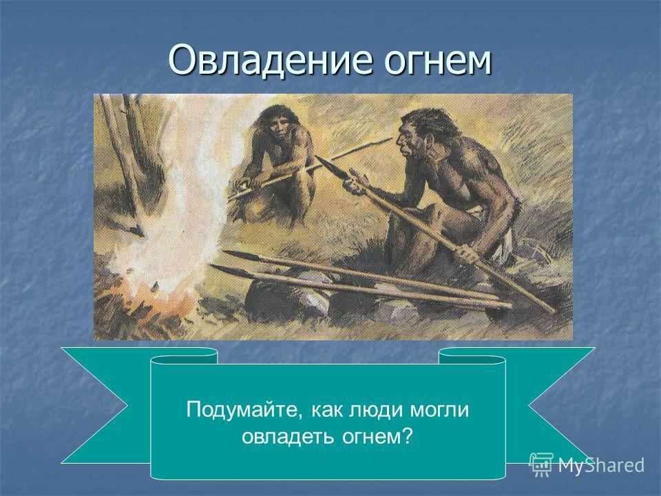 Овладение огнем Подумайте, как люди могли овладеть огнем?