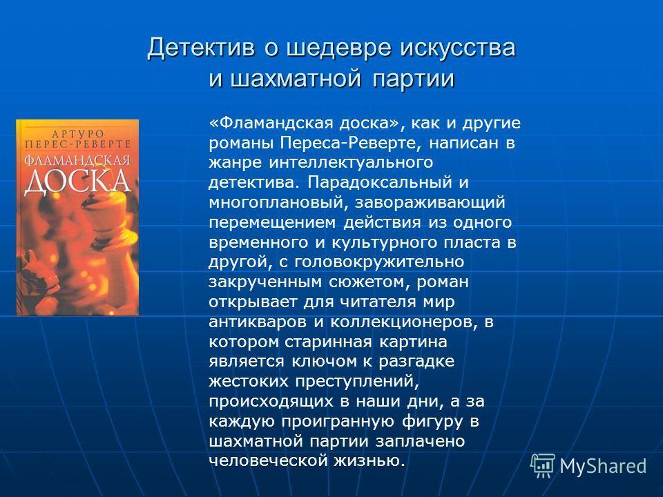 Детектив о шедевре искусства и шахматной партии «Фламандская доска», как и другие романы Переса-Реверте, написан в жанре интеллектуального детектива. Парадоксальный и многоплановый, завораживающий перемещением действия из одного временного и культурн
