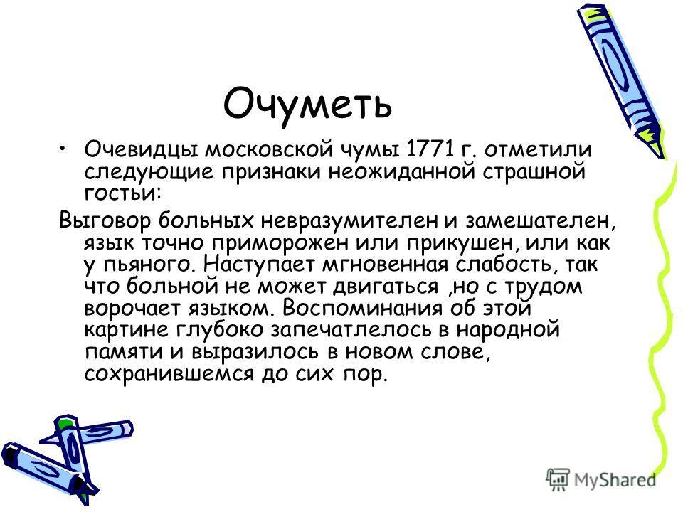 Очуметь Очевидцы московской чумы 1771 г. отметили следующие признаки неожиданной страшной гостьи: Выговор больных невразумителен и замешателен, язык точно приморожен или прикушен, или как у пьяного. Наступает мгновенная слабость, так что больной не м