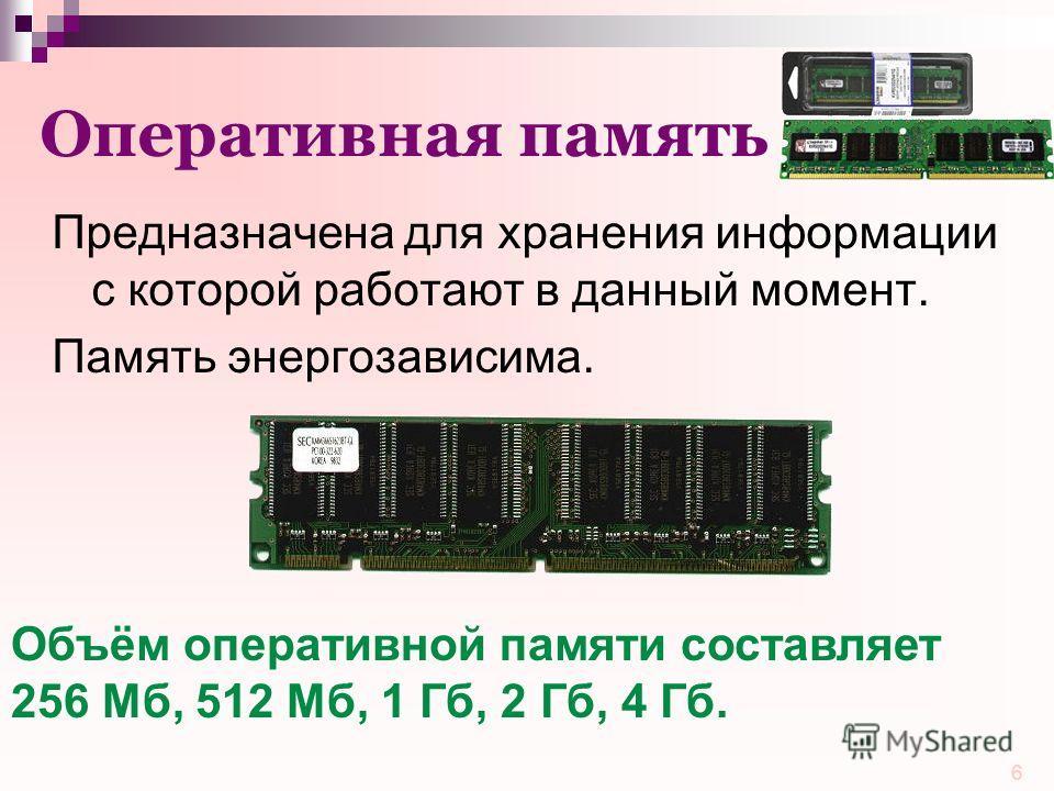 6 Оперативная память Предназначена для хранения информации с которой работают в данный момент. Память энергозависима. Объём оперативной памяти составляет 256 Mб, 512 Mб, 1 Гб, 2 Гб, 4 Гб.